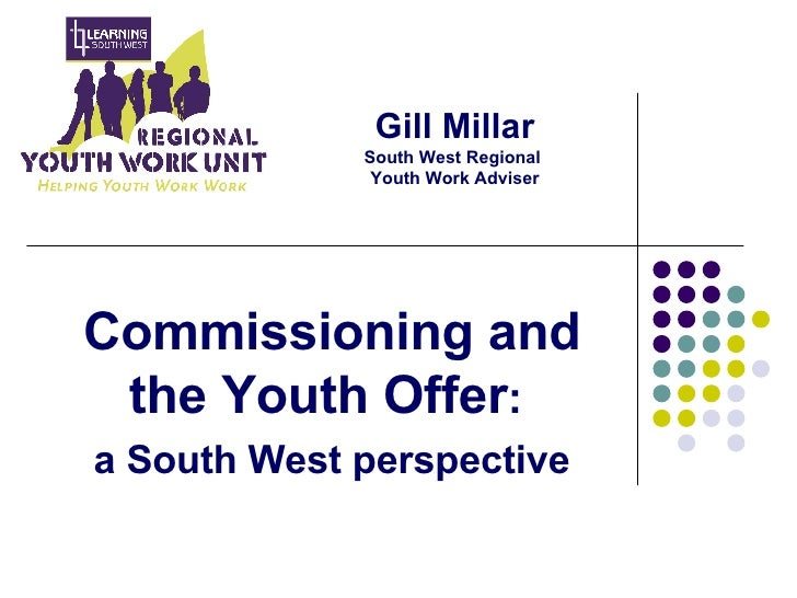 Gill Millar South West Regional  Youth Work Adviser Commissioning and the Youth Offer :  a South West perspective