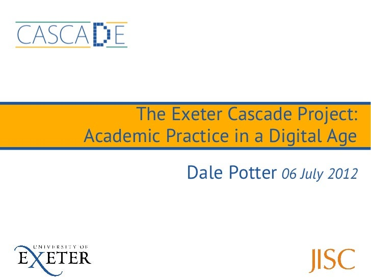 The Exeter Cascade Project:Academic Practice in a Digital Age            Dale Potter 06 July 2012