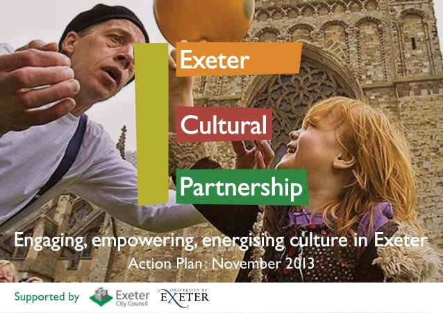 Welcome  from Dom Jinks, Chair of the Exeter Cultural Partnership I have great pleasure, on behalf of the Exeter Cultural ...