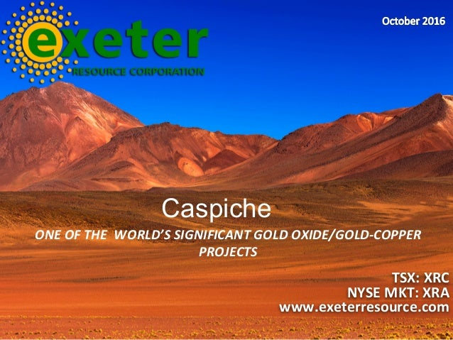 ONEOFTHEWORLD'SSIGNIFICANTGOLDOXIDE/GOLD-COPPER PROJECTS TSX:XRC NYSEMKT:XRA www.exeterresource.com Caspiche