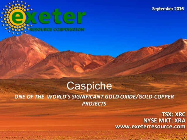 ONE	OF	THE		WORLD'S	SIGNIFICANT	GOLD	OXIDE/GOLD-COPPER	 PROJECTS	 TSX:	XRC	 NYSE	MKT:	XRA	 www.exeterresource.com	 Caspiche