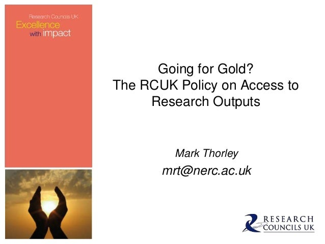 Going for Gold?The RCUK Policy on Access to     Research Outputs         Mark Thorley       mrt@nerc.ac.uk