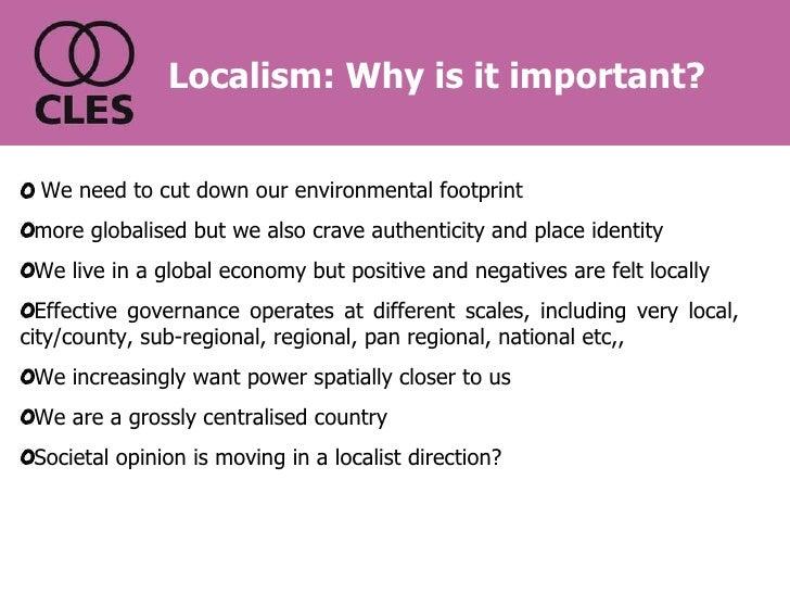 Localism: Why is it important? <ul><li>We need to cut down our environmental footprint </li></ul><ul><li>more globalised b...