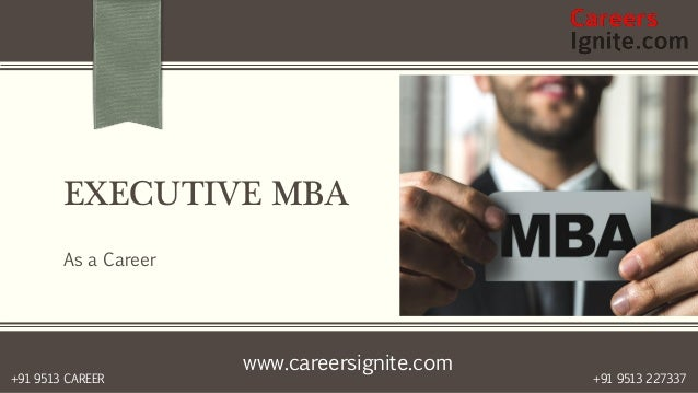 www.careersignite.com +91 9513 227337+91 9513 CAREER EXECUTIVE MBA As a Career