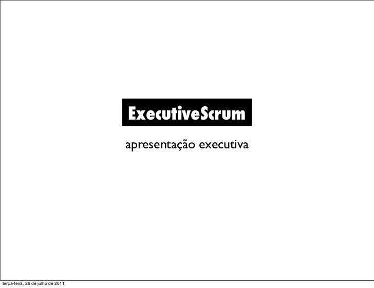 ExecutiveScrum                                   apresentação executivaterça-feira, 26 de julho de 2011