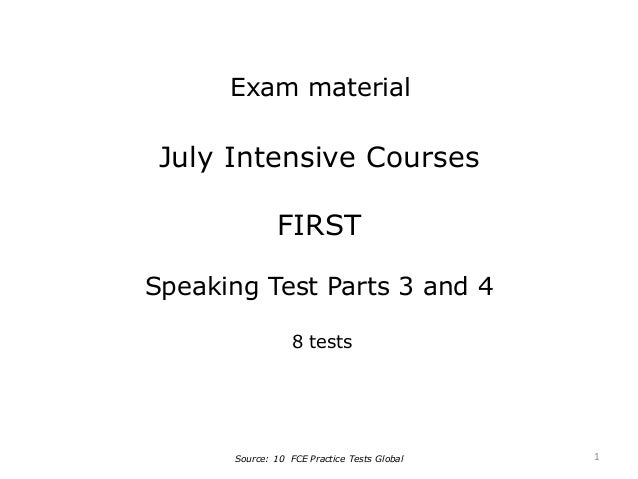 July Intensive Courses FIRST Speaking Test Parts 3 and 4 8 tests Source: 10 FCE Practice Tests Global Exam material 1