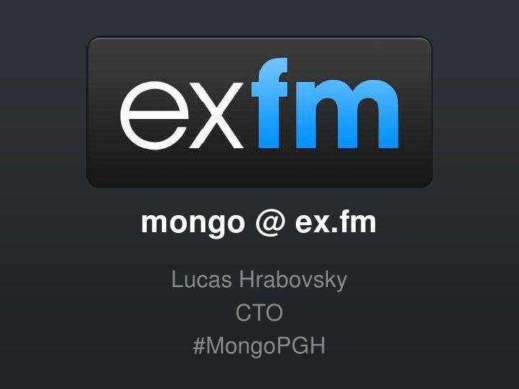 mongo @ ex.fm Lucas Hrabovsky      CTO   #MongoPGH