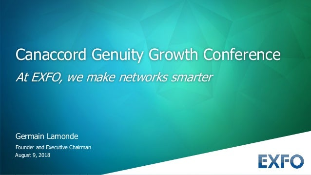 August 9, 2018 Germain Lamonde Founder and Executive Chairman Canaccord Genuity Growth Conference At EXFO, we make network...