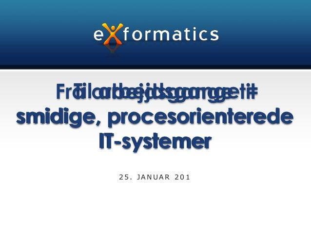 Til arbejdsgange =   Fra arbejdsgange tilsmidige, procesorienterede         IT-systemer         25. JANUAR 201