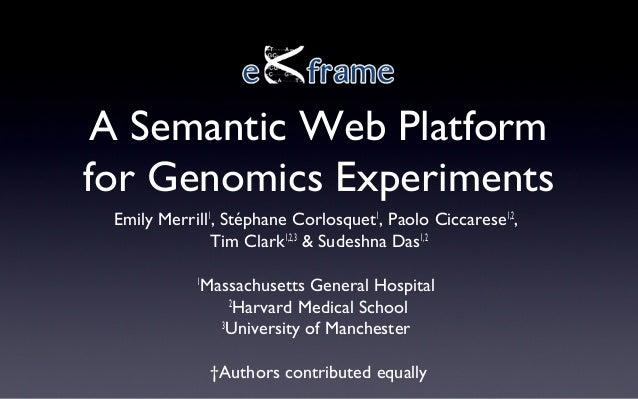 A Semantic Web Platform for Genomics Experiments Emily Merrill1 , Stéphane Corlosquet1 , Paolo Ciccarese1,2 , Tim Clark1,2...