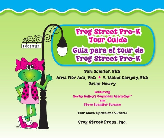 Frog Street Pre-K Tour Guide Guía para el tour de Frog Street Pre-K Pam Schiller, PhD Alma Flor Ada, PhD • F. Isabel Campo...