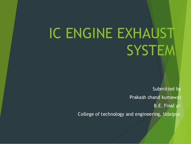 IC ENGINE EXHAUST SYSTEM Submitted by Prakash chand kumawat B.E. Final yr. College of technology and engineering, Udaipur.