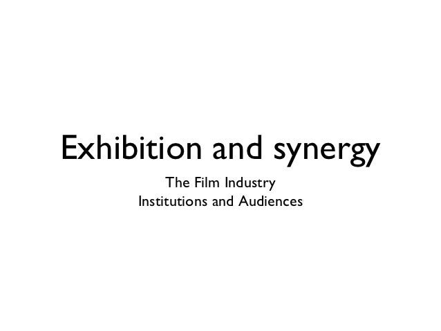 Exhibition and synergy          The Film Industry     Institutions and Audiences