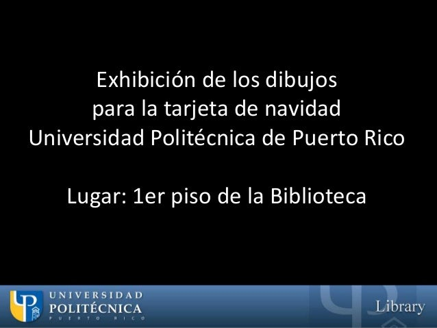 Exhibición de los dibujos      para la tarjeta de navidadUniversidad Politécnica de Puerto Rico   Lugar: 1er piso de la Bi...