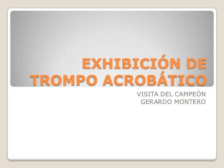 EXHIBICIÓN DE TROMPO ACROBÁTICO<br />VISITA DEL CAMPEÓN <br />GERARDO MONTERO<br />