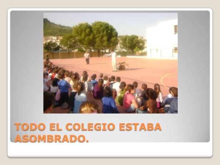 TODO EL COLEGIO ESTABA ASOMBRADO.<br />