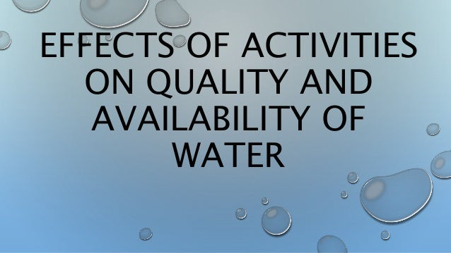 EFFECTS OF ACTIVITIES ON QUALITY AND AVAILABILITY OF WATER