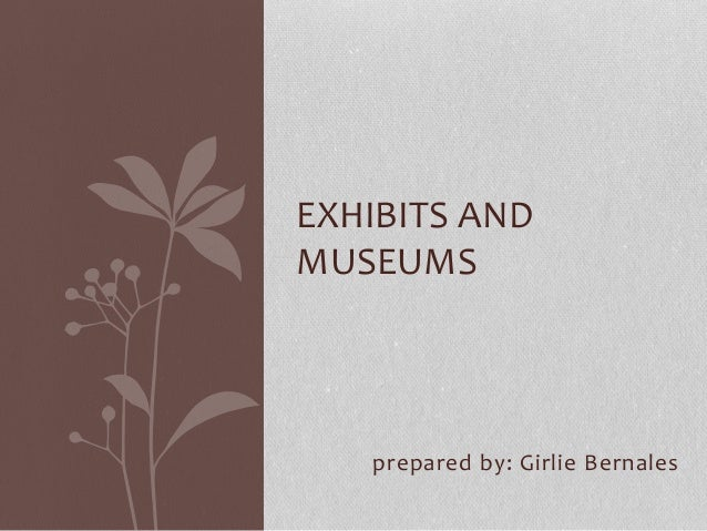 EXHIBITS AND  MUSEUMS  prepared by: Girlie Bernales