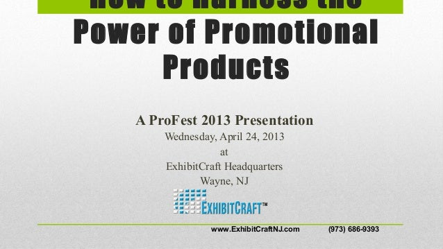 How to Harness thePower of PromotionalProductsA ProFest 2013 PresentationWednesday, April 24, 2013atExhibitCraft Headquart...
