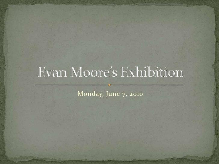 Monday, June 7, 2010<br />Evan Moore's Exhibition<br />