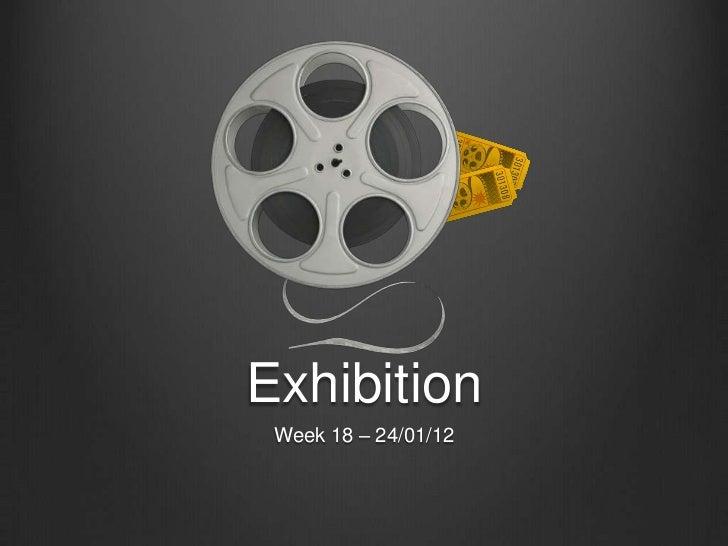Exhibition Week 18 – 24/01/12