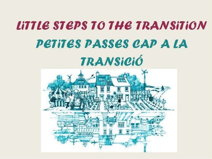 LiTTLE STEPS TO THE TRANSiTiON    PETiTES PASSES CAP A LA           TRANSiCiÓ