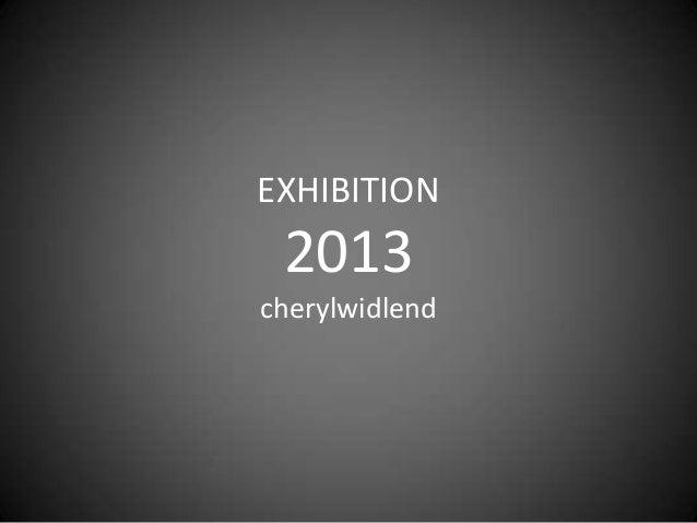 EXHIBITION 2013 cherylwidlend