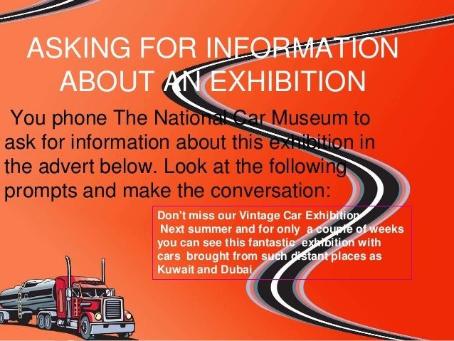 ASKING FOR INFORMATION ABOUT AN EXHIBITION You phone The National Car Museum to ask for information about this exhibition ...
