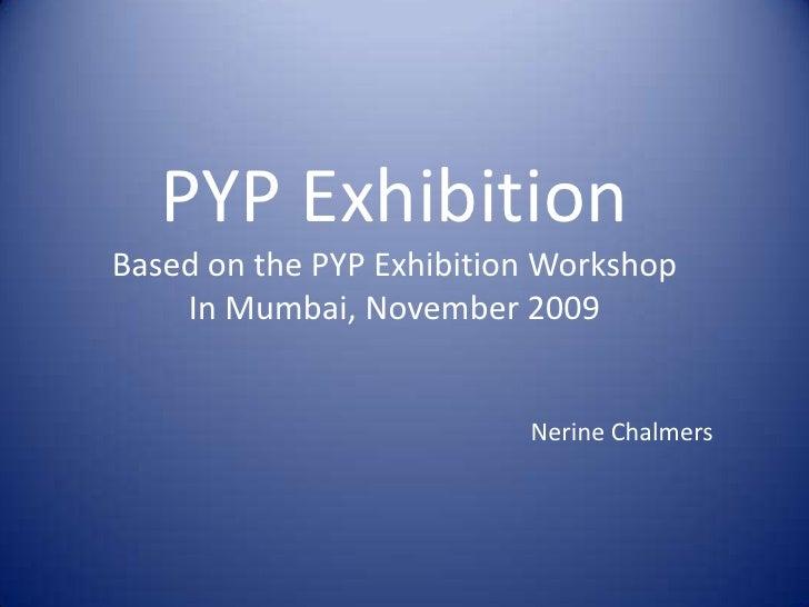 PYP Exhibition<br />Based on the PYP Exhibition Workshop<br />In Mumbai, November 2009<br />Nerine Chalmers<br />