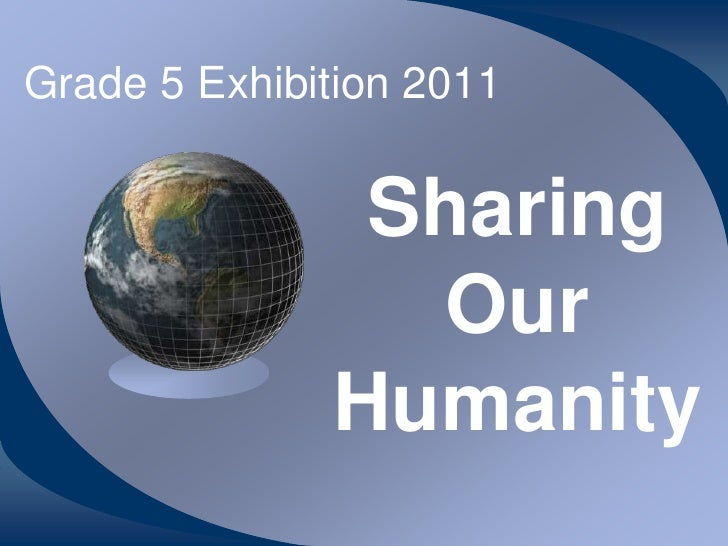 Grade 5 Exhibition 2011               Sharing                Our              Humanity