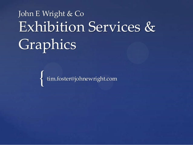 { John E Wright & Co Exhibition Services & Graphics tim.foster@johnewright.com