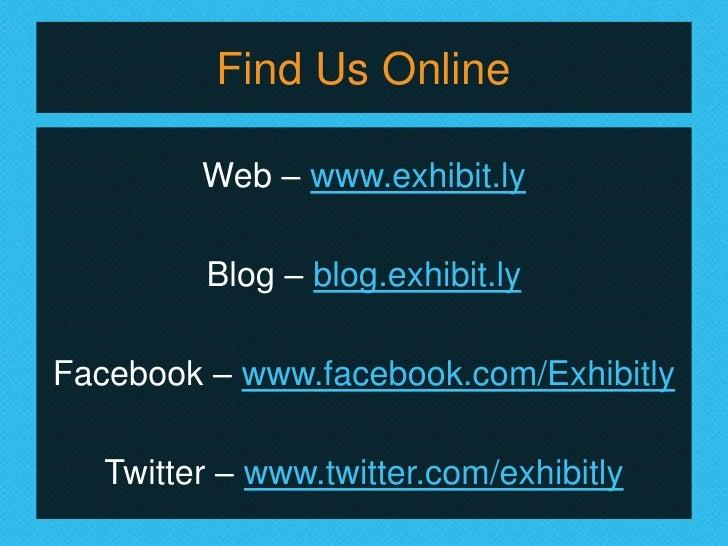 Find Us Online         Web – www.exhibit.ly         Blog – blog.exhibit.lyFacebook – www.facebook.com/Exhibitly   Twitter ...