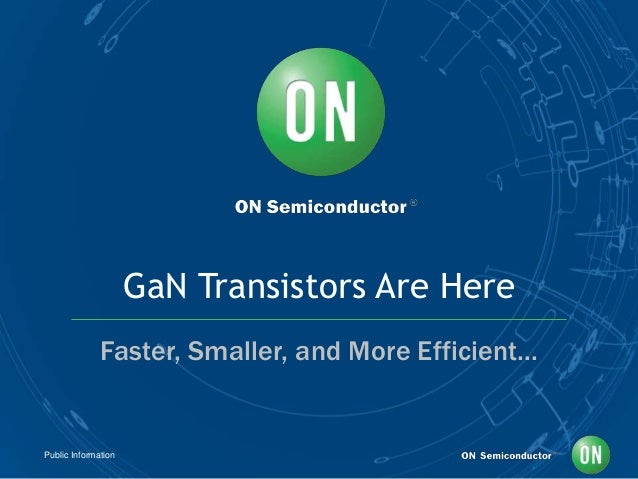 Public Information GaN Transistors Are Here Faster, Smaller, and More Efficient...