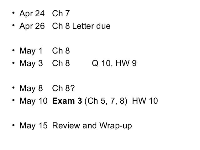 • Apr 24 Ch 7 • Apr 26 Ch 8 Letter due • May 1 • May 3  Ch 8 Ch 8  Q 10, HW 9  • May 8 Ch 8? • May 10 Exam 3 (Ch 5, 7, 8) ...