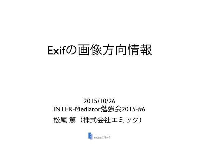 Exifの画像方向情報 2015/10/26 INTER-Mediator勉強会2015-#6 松尾 篤(株式会社エミック)