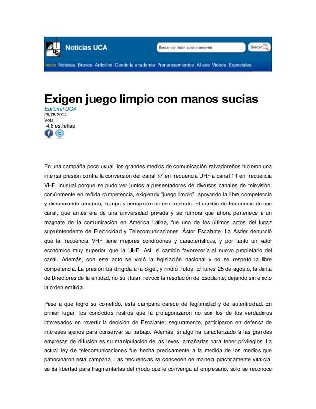 Exigen juego limpio con manos sucias Editorial UCA 29/08/2014 Vota 4.6 estrellas  En una campaña poco usual, los grandes m...