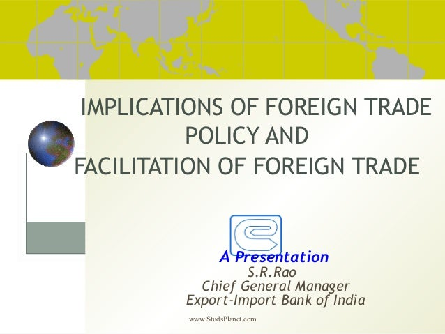 www.StudsPlanet.com IMPLICATIONS OF FOREIGN TRADE POLICY AND FACILITATION OF FOREIGN TRADE A Presentation S.R.Rao Chief Ge...