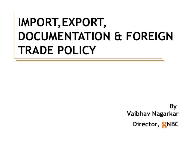 IMPORT,EXPORT, DOCUMENTATION & FOREIGN TRADE POLICY By Vaibhav Nagarkar Director, gNBC