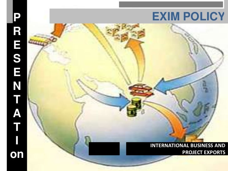 P    EXIM POLICYRESEN TA T I   INTERNATIONAL BUSINESS ANDon              PROJECT EXPORTS