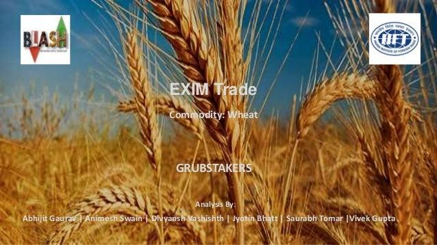 EXIM Trade Abhijit Gaurav   Animesh Swain   Divyansh Vashishth   Jyotin Bhatt   Saurabh Tomar  Vivek Gupta Commodity: Whea...