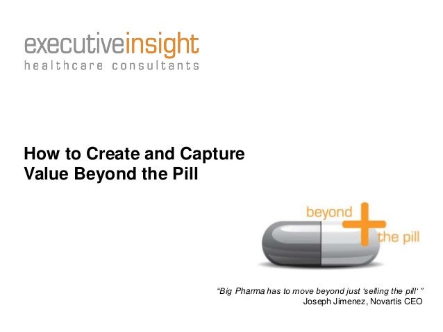 """How to Create and Capture Value Beyond the Pill """"Big Pharma has to move beyond just """"selling the pill"""" """" Joseph Jimenez, N..."""