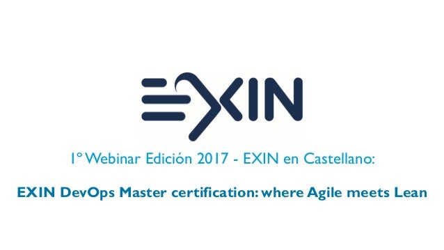 1º Webinar Edición 2017 - EXIN en Castellano: EXIN DevOps Master certification: where Agile meets Lean