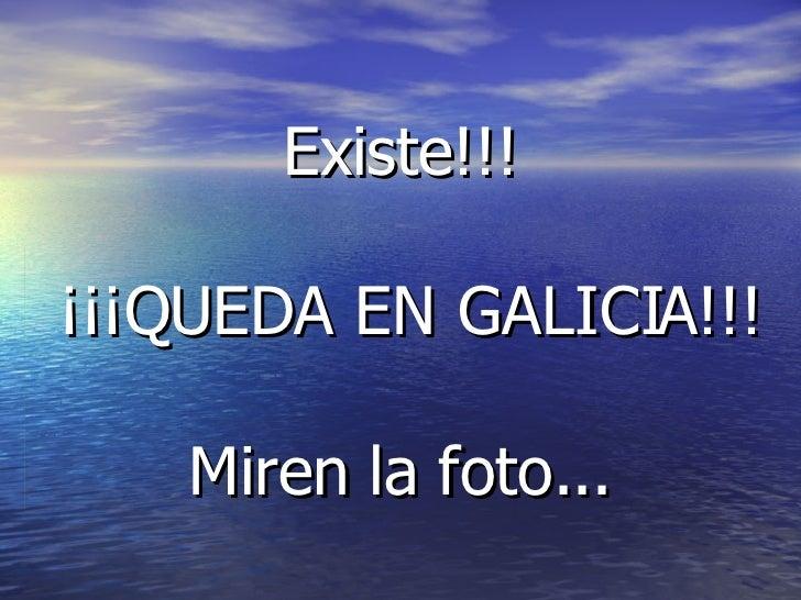 Existe!!!   ¡¡¡QUEDA EN GALICIA!!!   Miren la foto...