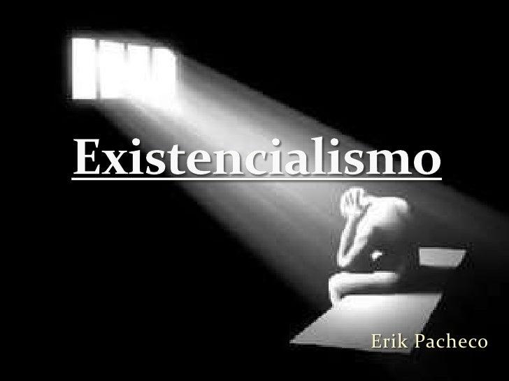 Erik Pacheco<br />Existencialismo<br />
