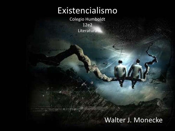 ExistencialismoColegio Humboldt12e2Literatura<br />Walter J. Monecke<br />