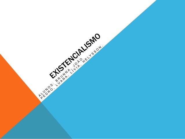 HISTÓRIA DO EXISTENCIALISMO Existencialismo é uma corrente filosófica surgida entre os séculos XIX e XX, a qual tem por ba...