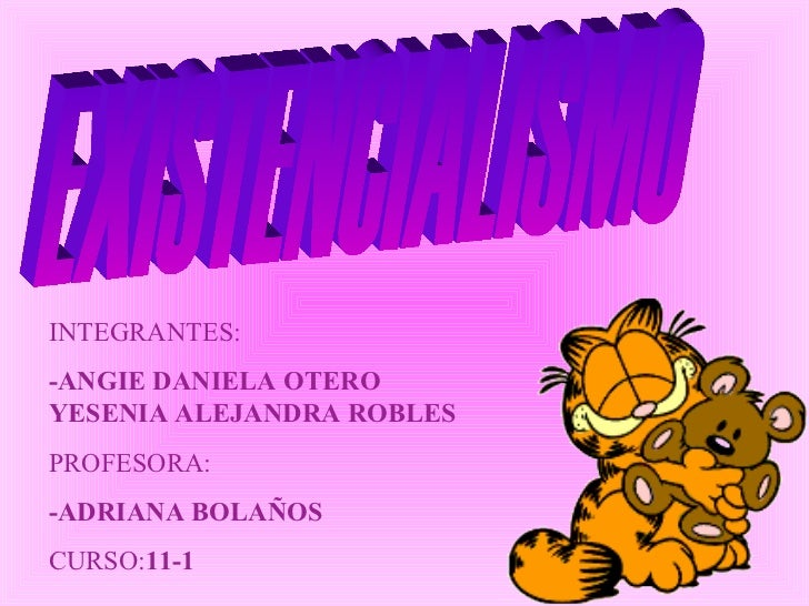 EXISTENCIALISMO INTEGRANTES: -ANGIE DANIELA OTERO  -YESENIA ALEJANDRA ROBLES PROFESORA:  -ADRIANA BOLAÑOS CURSO: 11-1
