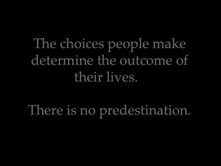 The choices people make determine the outcome of their lives.  There is no predestination.