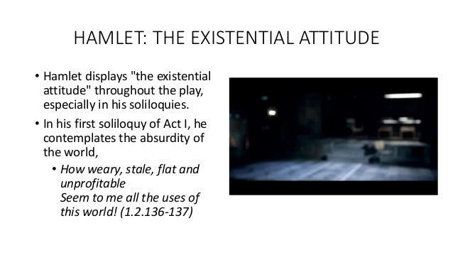 existentialism in hamlet Hamlet: an existential tragedy 1878 words | 8 pages tragedy, hamlet, william shakespeare incorporates the existential elements of the absurd, nothingness, and freedom into the events and characters allowing for an emotional response from the audience.