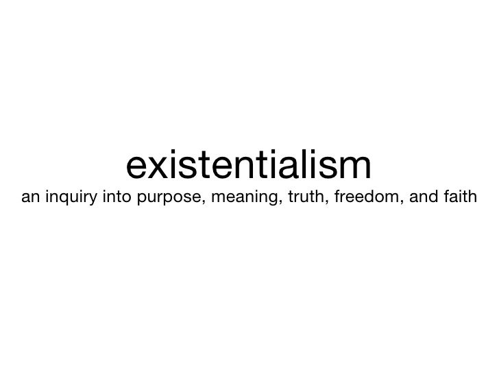 existentialism <ul><li>an inquiry into purpose, meaning, truth, freedom, and faith </li></ul>